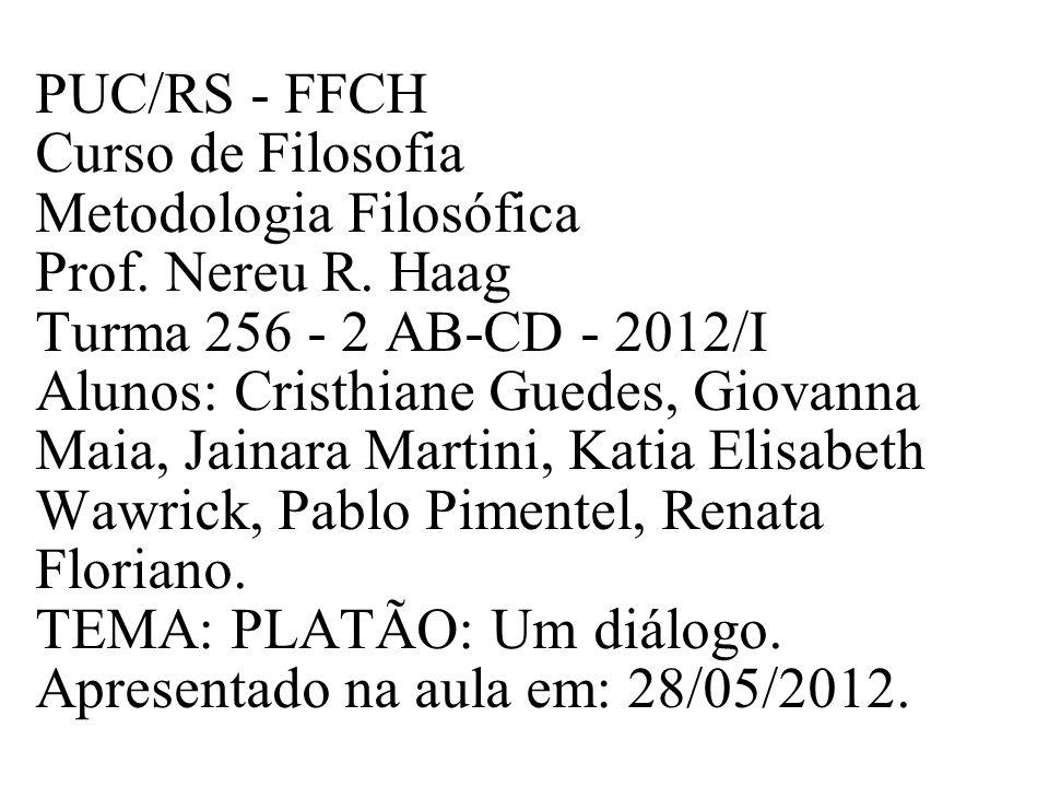 PUC/RS - FFCH Curso de Filosofia Metodologia Filosófica Prof. Nereu R. Haag Turma 256 - 2 AB-CD - 2012/I Alunos: Cristhiane Guedes, Giovanna Maia, Jai