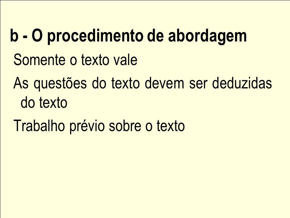 b - O procedimento de abordagem Somente o texto vale As questões do texto devem ser deduzidas do texto Trabalho prévio sobre o texto