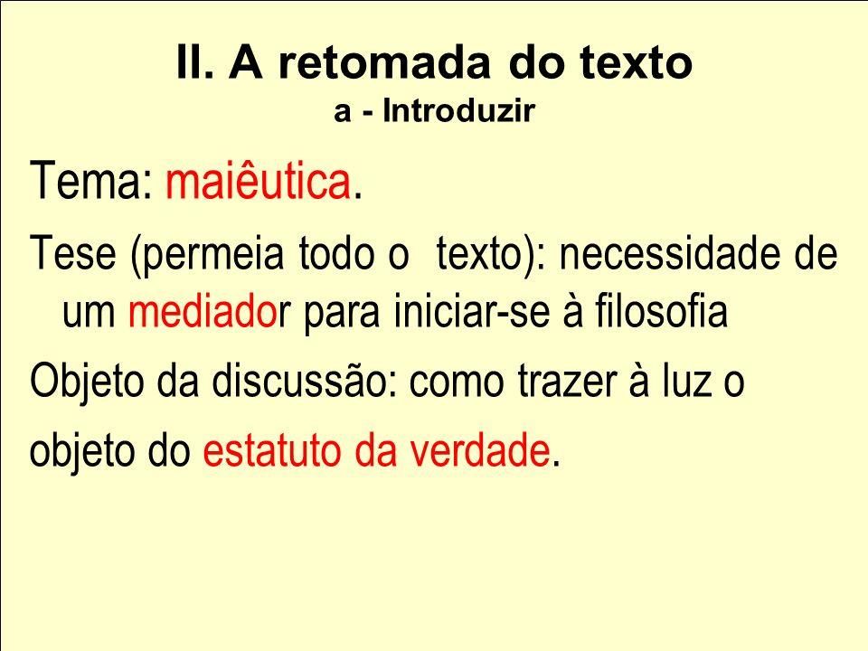 II. A retomada do texto a - Introduzir Tema: maiêutica. Tese (permeia todo o texto): necessidade de um mediador para iniciar-se à filosofia Objeto da