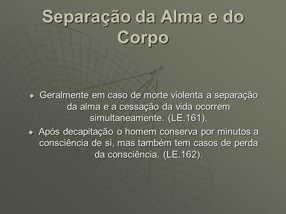 Separação da Alma e do Corpo Geralmente em caso de morte violenta a separação da alma e a cessação da vida ocorrem simultaneamente. (LE.161). Geralmen