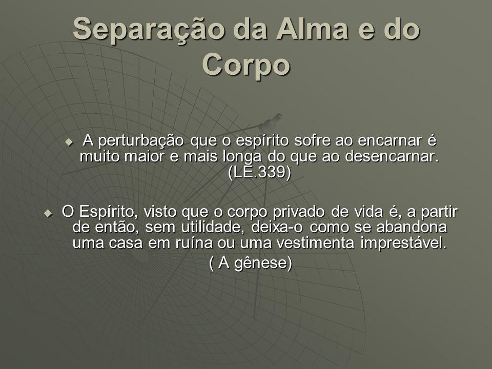 Separação da Alma e do Corpo A perturbação que o espírito sofre ao encarnar é muito maior e mais longa do que ao desencarnar. (LE.339) A perturbação q