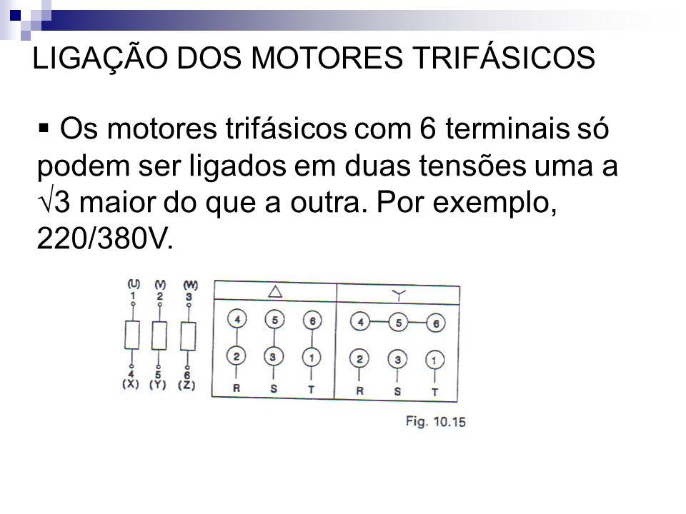 LIGAÇÃO DOS MOTORES TRIFÁSICOS Os motores trifásicos com 6 terminais só podem ser ligados em duas tensões uma a 3 maior do que a outra. Por exemplo, 2