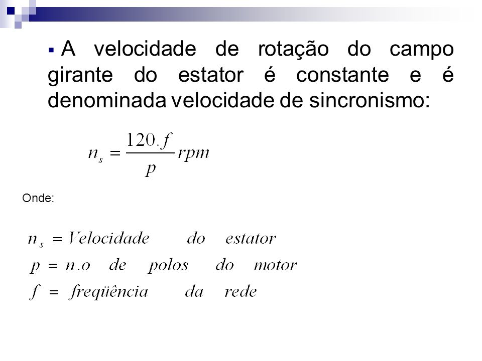 A velocidade de rotação do campo girante do estator é constante e é denominada velocidade de sincronismo: Onde: