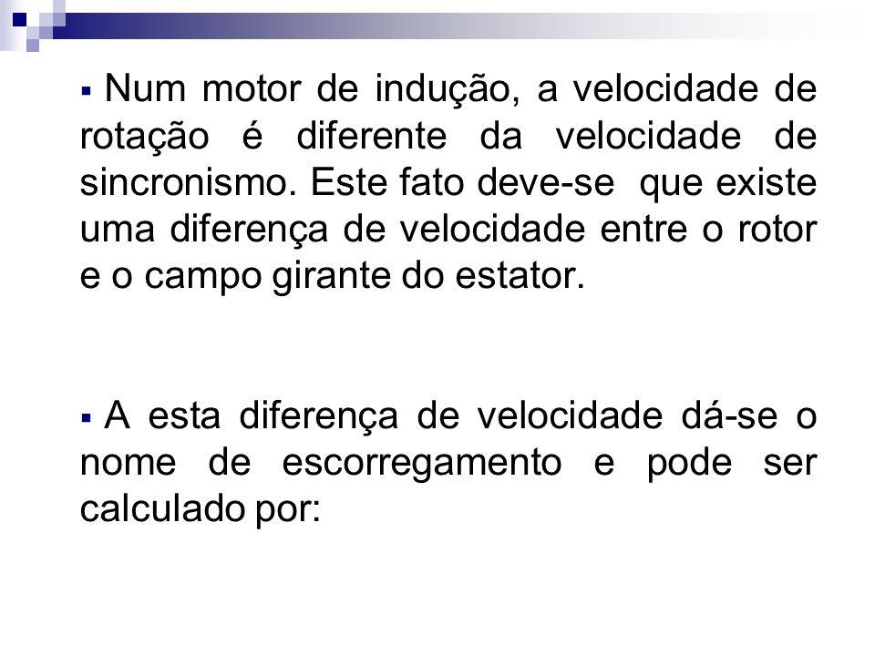 Num motor de indução, a velocidade de rotação é diferente da velocidade de sincronismo. Este fato deve-se que existe uma diferença de velocidade entre