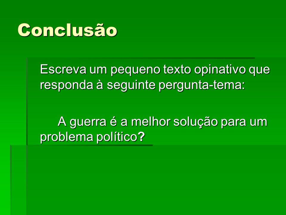 Conclusão Escreva um pequeno texto opinativo que responda à seguinte pergunta-tema: A guerra é a melhor solução para um problema político?