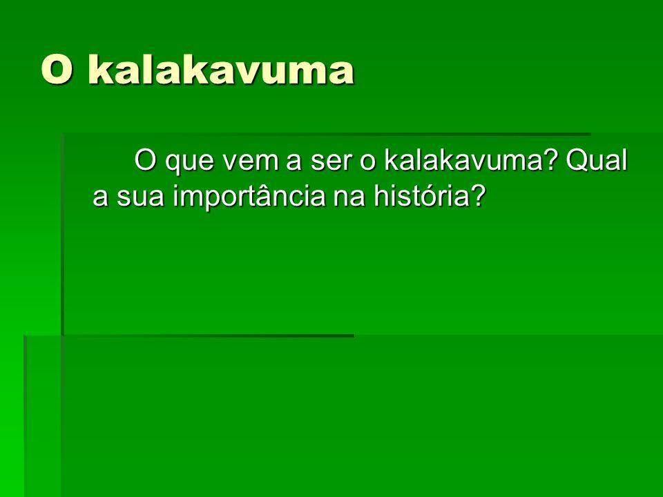 O kalakavuma O que vem a ser o kalakavuma? Qual a sua importância na história?