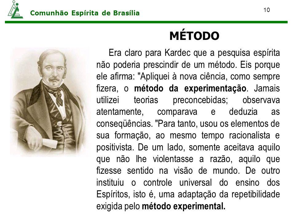 10 Comunhão Espírita de Brasília MÉTODO Era claro para Kardec que a pesquisa espírita não poderia prescindir de um método. Eis porque ele afirma: