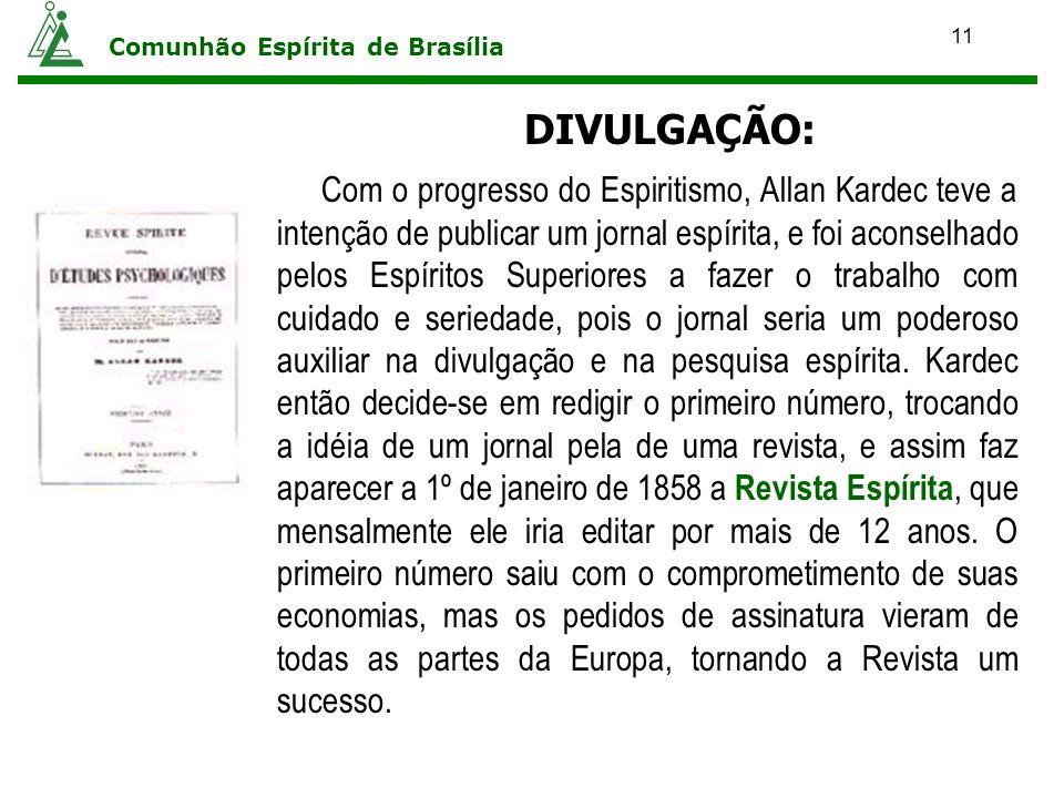 11 Comunhão Espírita de Brasília DIVULGAÇÃO: Com o progresso do Espiritismo, Allan Kardec teve a intenção de publicar um jornal espírita, e foi aconse