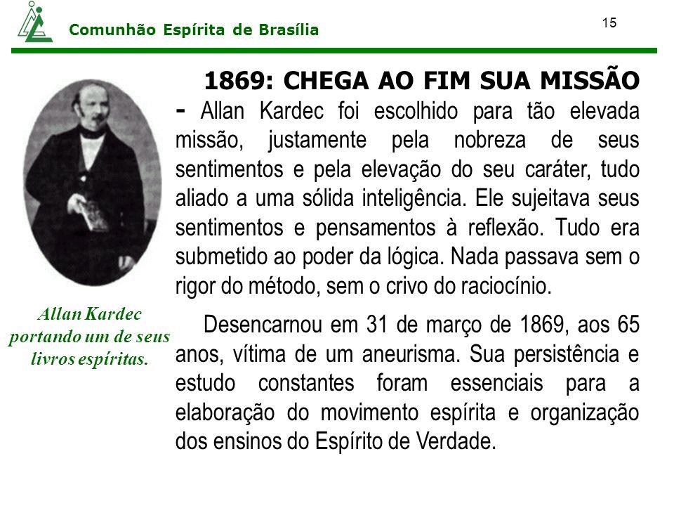 15 Comunhão Espírita de Brasília 1869: CHEGA AO FIM SUA MISSÃO - Allan Kardec foi escolhido para tão elevada missão, justamente pela nobreza de seus s