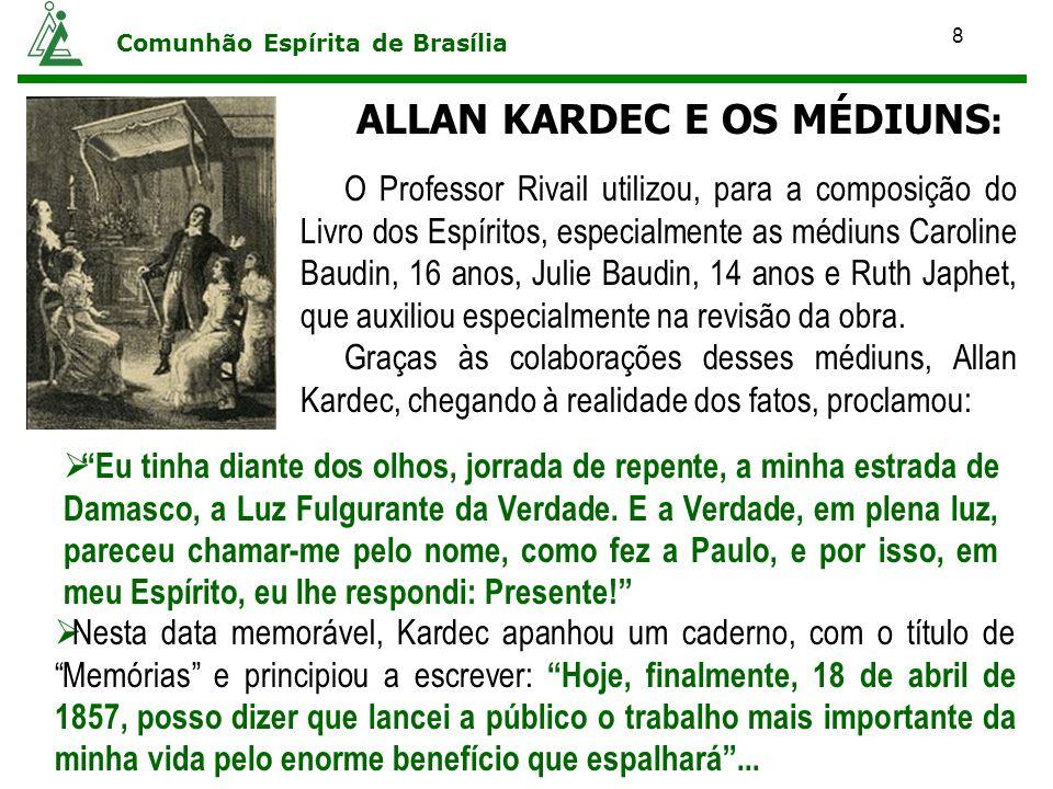 8 Comunhão Espírita de Brasília ALLAN KARDEC E OS MÉDIUNS : O Professor Rivail utilizou, para a composição do Livro dos Espíritos, especialmente as mé