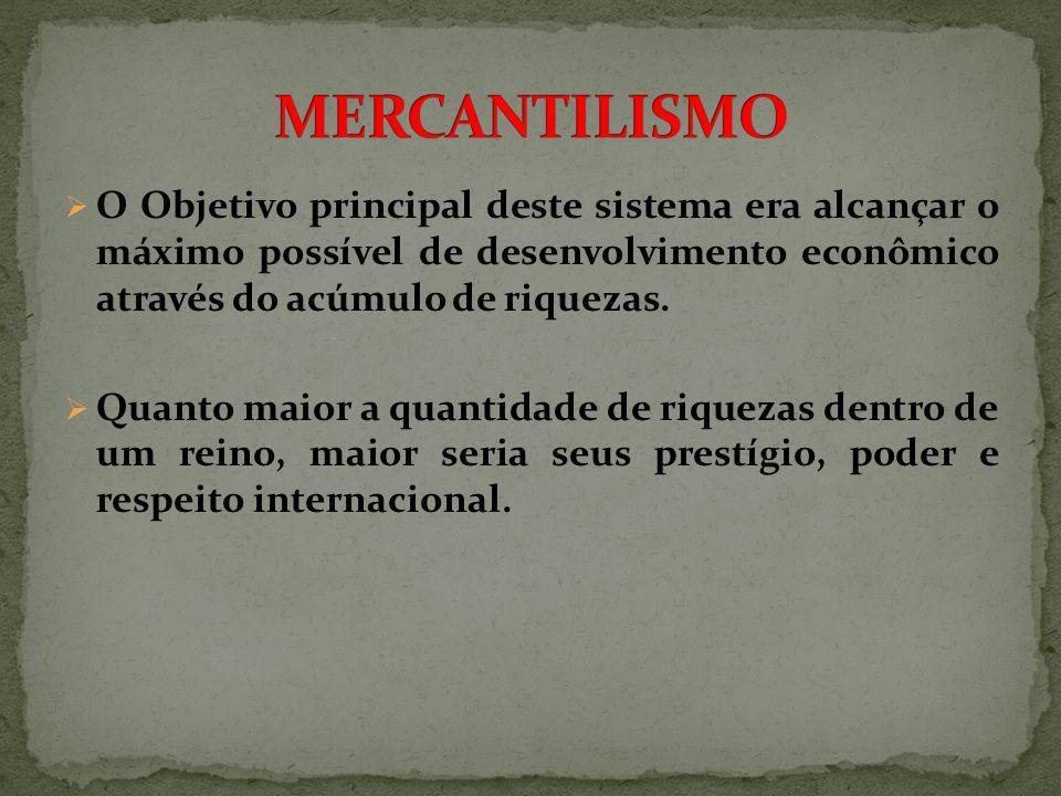 O Objetivo principal deste sistema era alcançar o máximo possível de desenvolvimento econômico através do acúmulo de riquezas. Quanto maior a quantida