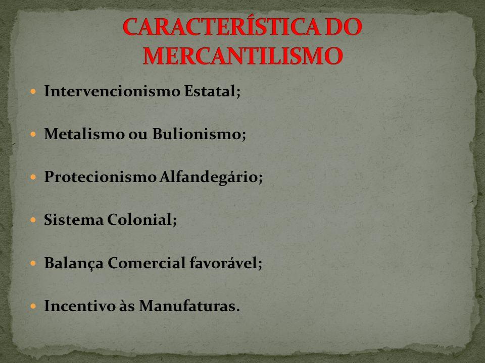 Intervencionismo Estatal; Metalismo ou Bulionismo; Protecionismo Alfandegário; Sistema Colonial; Balança Comercial favorável; Incentivo às Manufaturas