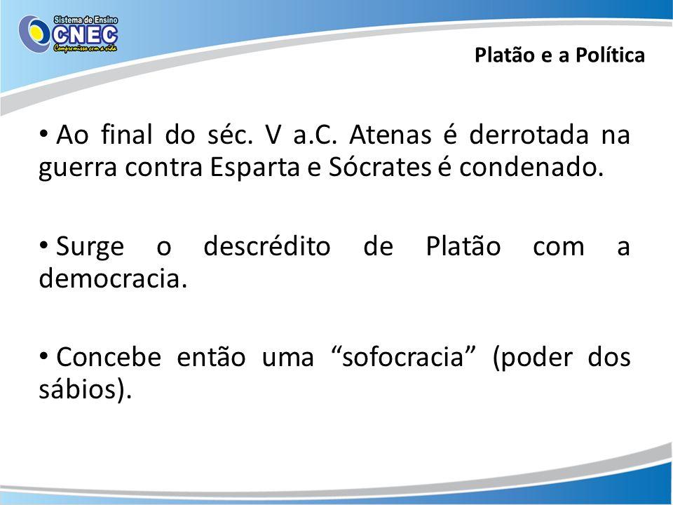 Ao final do séc. V a.C. Atenas é derrotada na guerra contra Esparta e Sócrates é condenado. Surge o descrédito de Platão com a democracia. Concebe ent