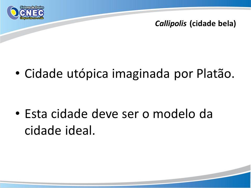 Callipolis (cidade bela) Cidade utópica imaginada por Platão. Esta cidade deve ser o modelo da cidade ideal.