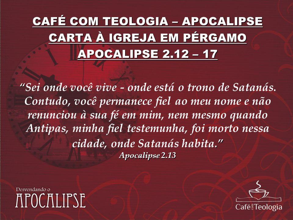 CAFÉ COM TEOLOGIA – APOCALIPSE CARTA À IGREJA EM PÉRGAMO APOCALIPSE 2.12 – 17. Apocalipse 2.13Sei onde você vive - onde está o trono de Satanás. Contu