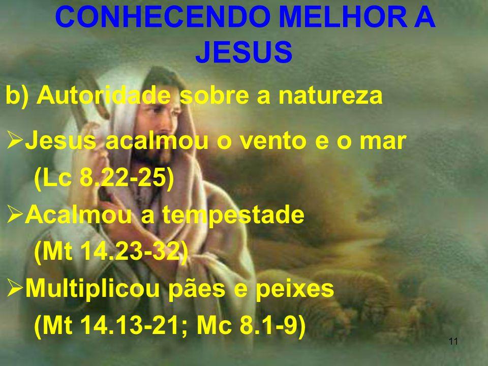 11 b) Autoridade sobre a natureza Jesus acalmou o vento e o mar (Lc 8.22-25) Acalmou a tempestade (Mt 14.23-32) Multiplicou pães e peixes (Mt 14.13-21