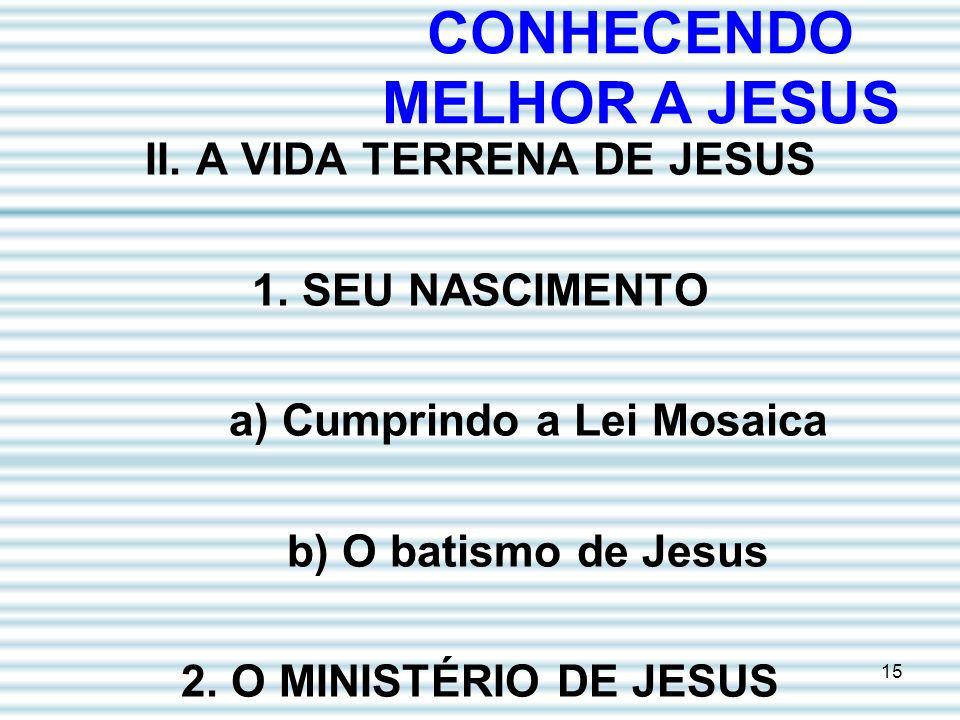 15 II. A VIDA TERRENA DE JESUS 1. SEU NASCIMENTO a) Cumprindo a Lei Mosaica b) O batismo de Jesus 2. O MINISTÉRIO DE JESUS CONHECENDO MELHOR A JESUS
