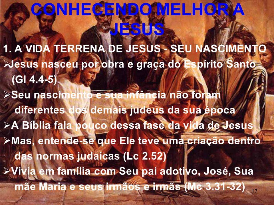 17 1. A VIDA TERRENA DE JESUS - SEU NASCIMENTO Jesus nasceu por obra e graça do Espírito Santo (Gl 4.4-5) Seu nascimento e sua infância não foram dife
