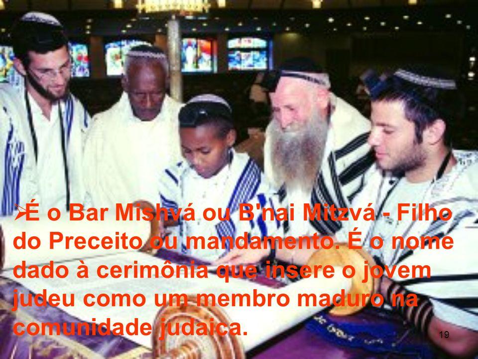 19 É o Bar Mishvá ou B'nai Mitzvá - Filho do Preceito ou mandamento. É o nome dado à cerimônia que insere o jovem judeu como um membro maduro na comun