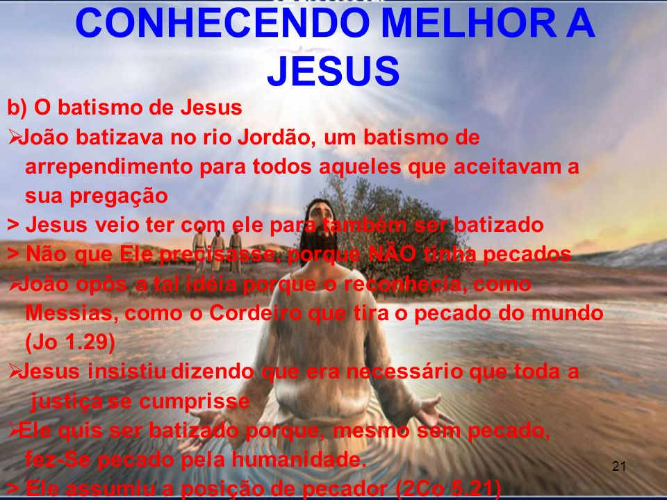 21 b) O batismo de Jesus João batizava no rio Jordão, um batismo de arrependimento para todos aqueles que aceitavam a sua pregação > Jesus veio ter co
