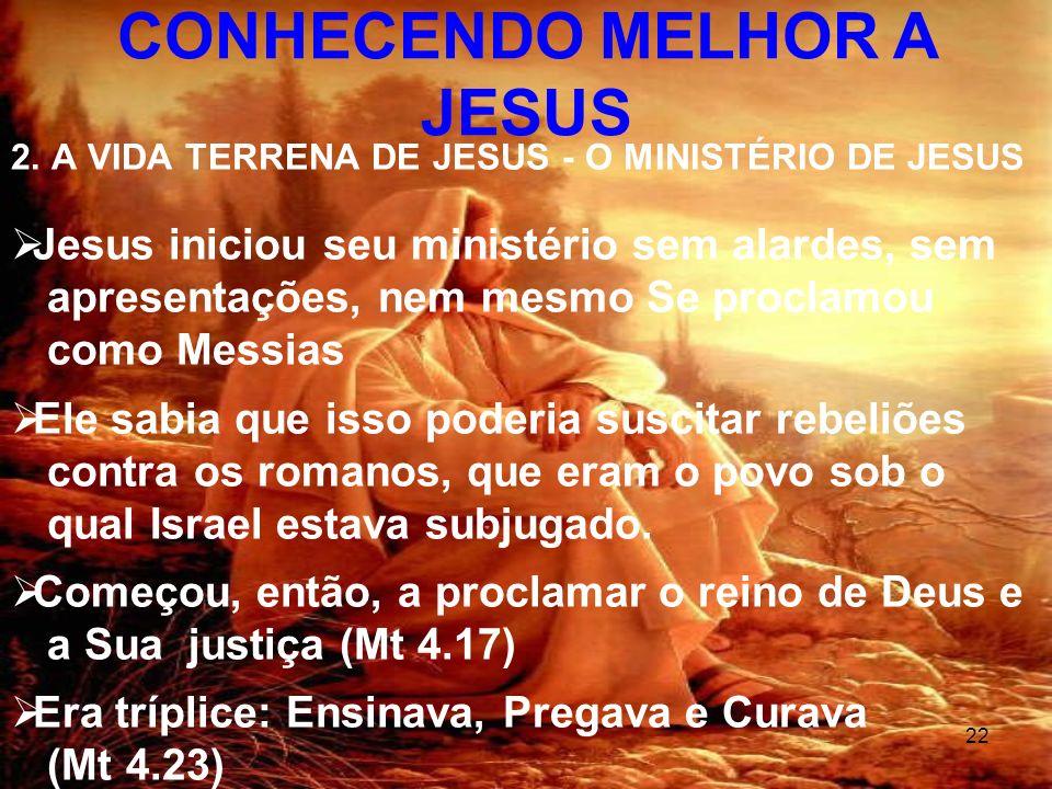 22 2. A VIDA TERRENA DE JESUS - O MINISTÉRIO DE JESUS Jesus iniciou seu ministério sem alardes, sem apresentações, nem mesmo Se proclamou como Messias