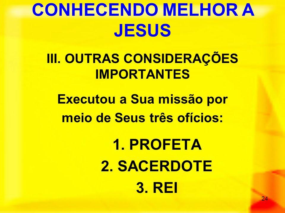 24 III. OUTRAS CONSIDERAÇÕES IMPORTANTES Executou a Sua missão por meio de Seus três ofícios: 1. PROFETA 2. SACERDOTE 3. REI CONHECENDO MELHOR A JESUS