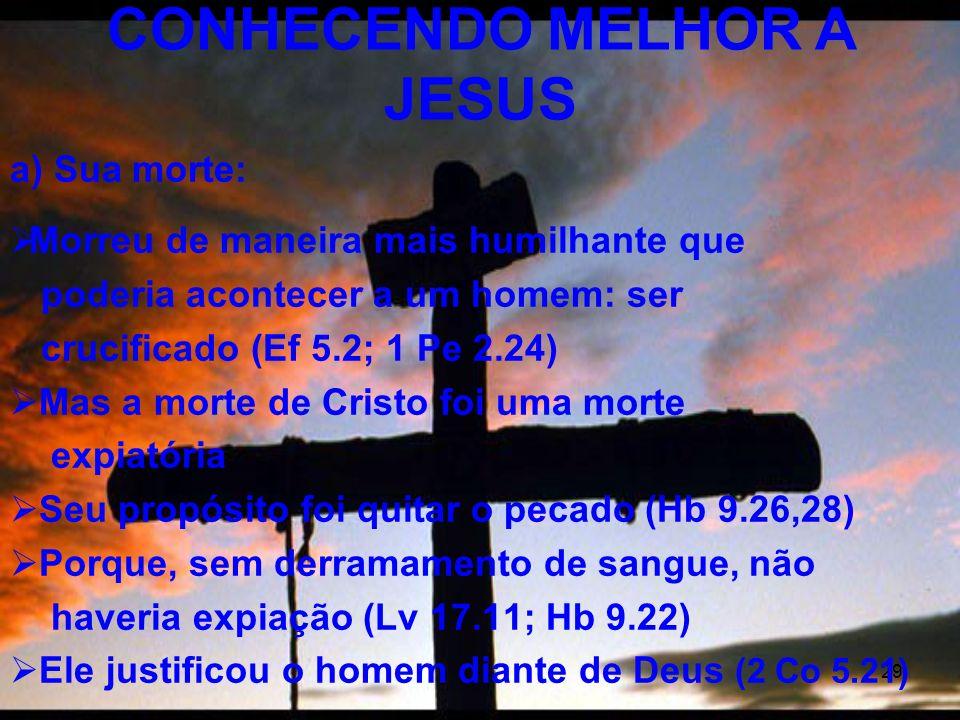 29 a) Sua morte: Morreu de maneira mais humilhante que poderia acontecer a um homem: ser crucificado (Ef 5.2; 1 Pe 2.24) Mas a morte de Cristo foi uma