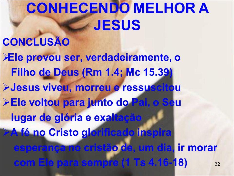 32 CONCLUSÃO Ele provou ser, verdadeiramente, o Filho de Deus (Rm 1.4; Mc 15.39) Jesus viveu, morreu e ressuscitou Ele voltou para junto do Pai, o Seu