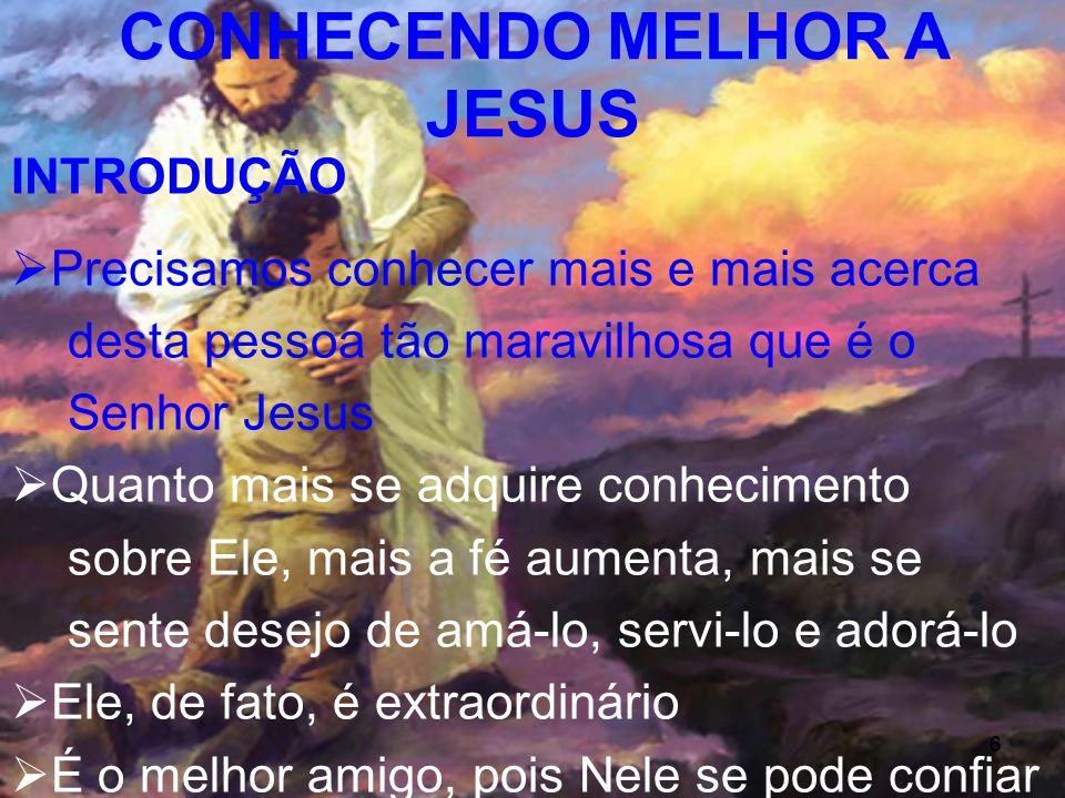 6 INTRODUÇÃO Precisamos conhecer mais e mais acerca desta pessoa tão maravilhosa que é o Senhor Jesus Quanto mais se adquire conhecimento sobre Ele, m