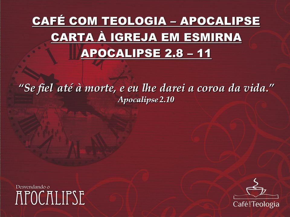 CAFÉ COM TEOLOGIA – APOCALIPSE CARTA À IGREJA EM ESMIRNA APOCALIPSE 2.8 – 11 Se fiel até à morte, e eu lhe darei a coroa da vida. Apocalipse 2.10