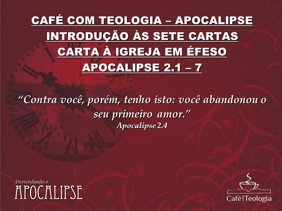 CAFÉ COM TEOLOGIA – APOCALIPSE INTRODUÇÃO ÀS SETE CARTAS CARTA À IGREJA EM ÉFESO APOCALIPSE 2.1 – 7 Contra você, porém, tenho isto: você abandonou o s