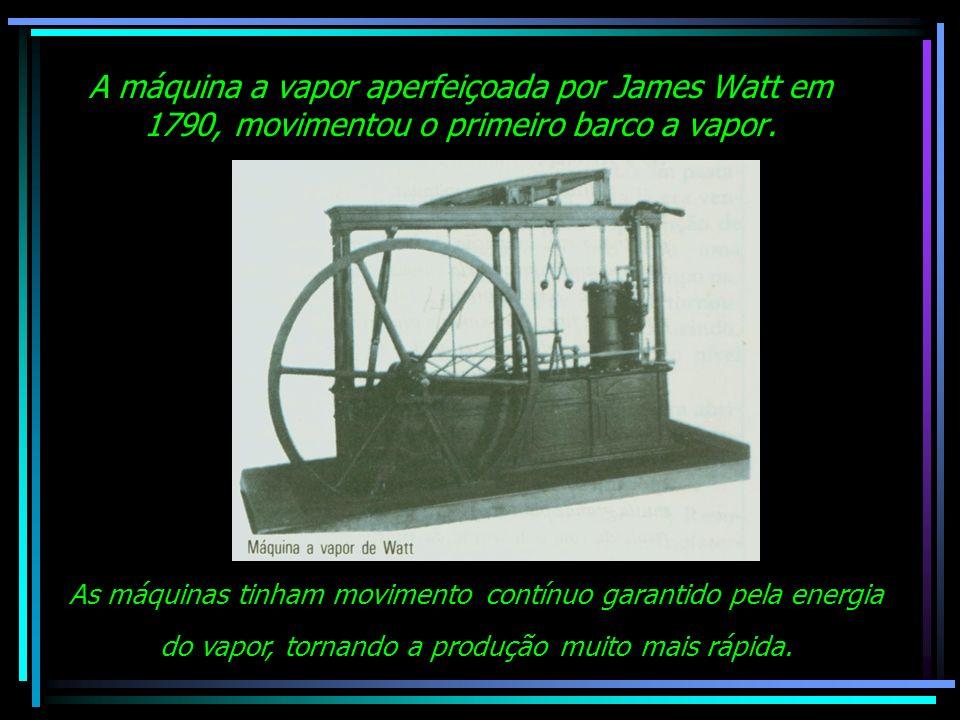 A máquina a vapor aperfeiçoada por James Watt em 1790, movimentou o primeiro barco a vapor. As máquinas tinham movimento contínuo garantido pela energ