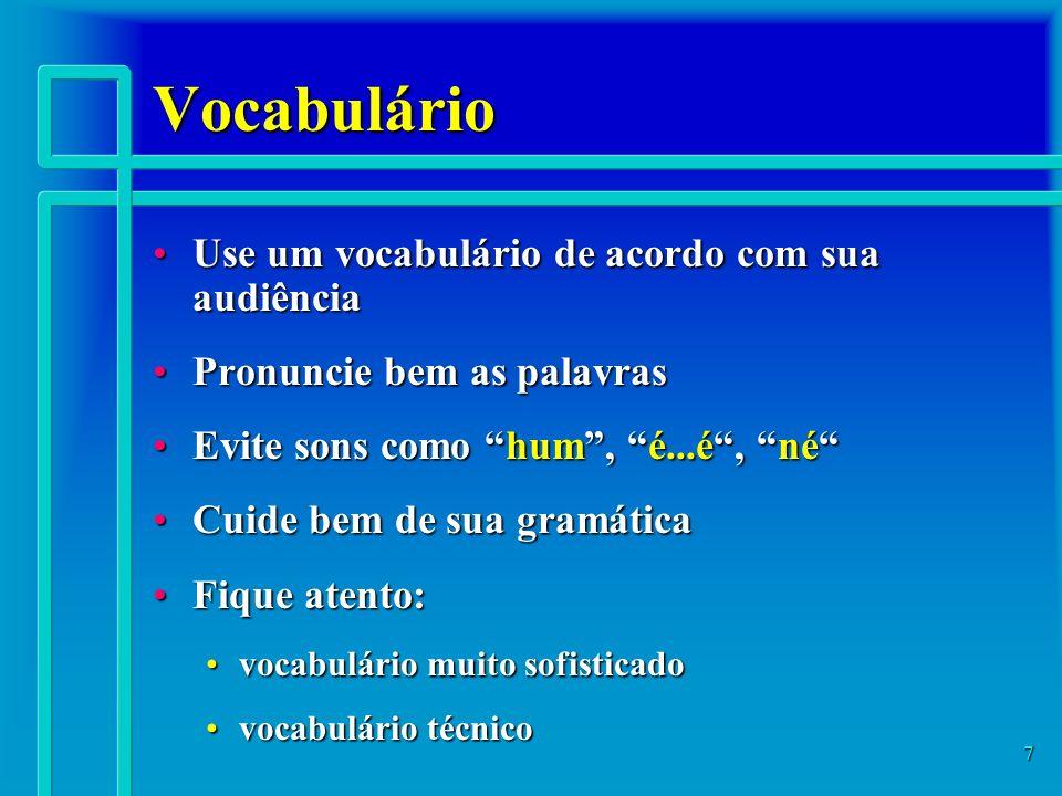 7 Vocabulário Use um vocabulário de acordo com sua audiênciaUse um vocabulário de acordo com sua audiência Pronuncie bem as palavrasPronuncie bem as palavras Evite sons como hum, é...é, néEvite sons como hum, é...é, né Cuide bem de sua gramáticaCuide bem de sua gramática Fique atento:Fique atento: vocabulário muito sofisticadovocabulário muito sofisticado vocabulário técnicovocabulário técnico