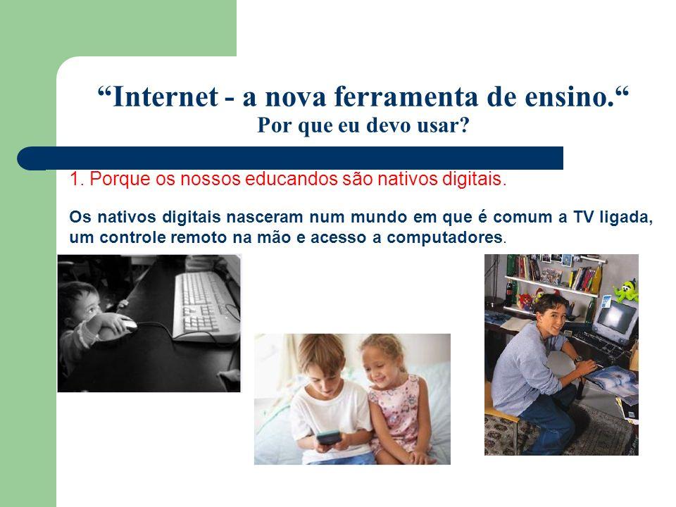 Internet - a nova ferramenta de ensino. Por que eu devo usar? 1. Porque os nossos educandos são nativos digitais. Os nativos digitais nasceram num mun