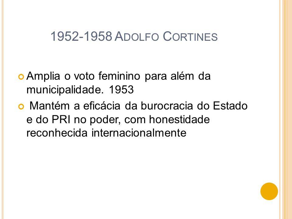 1952-1958 A DOLFO C ORTINES Amplia o voto feminino para além da municipalidade. 1953 Mantém a eficácia da burocracia do Estado e do PRI no poder, com