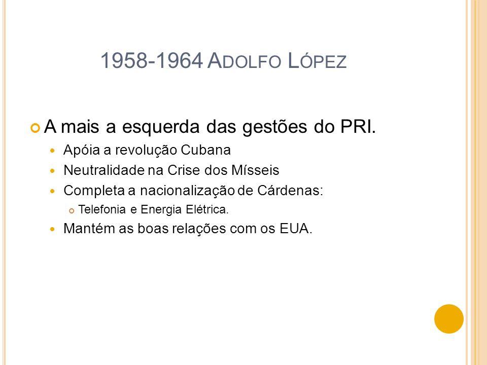 1958-1964 A DOLFO L ÓPEZ A mais a esquerda das gestões do PRI. Apóia a revolução Cubana Neutralidade na Crise dos Mísseis Completa a nacionalização de