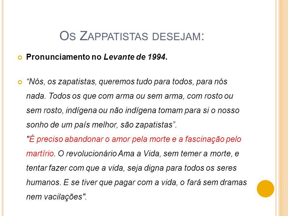 O S Z APPATISTAS DESEJAM : Pronunciamento no Levante de 1994. Nós, os zapatistas, queremos tudo para todos, para nós nada. Todos os que com arma ou se