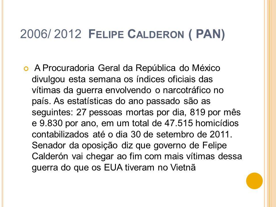2006/ 2012 F ELIPE C ALDERON ( PAN) A Procuradoria Geral da República do México divulgou esta semana os índices oficiais das vítimas da guerra envolve