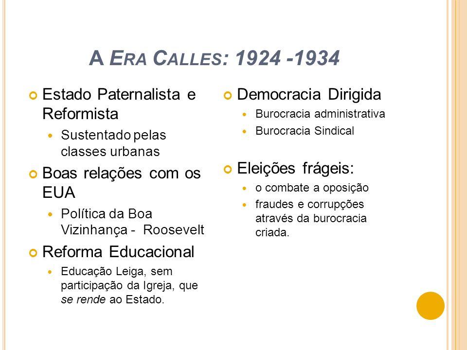 A E RA C ALLES : 1924 -1934 Estado Paternalista e Reformista Sustentado pelas classes urbanas Boas relações com os EUA Política da Boa Vizinhança - Ro
