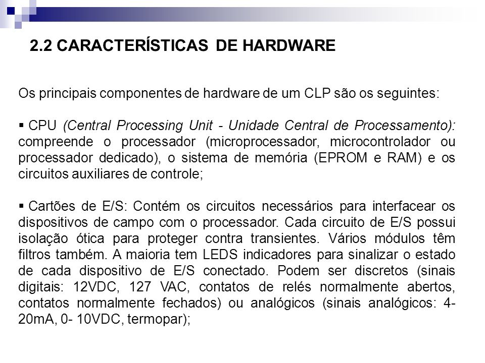 Os principais componentes de hardware de um CLP são os seguintes: CPU (Central Processing Unit - Unidade Central de Processamento): compreende o proce