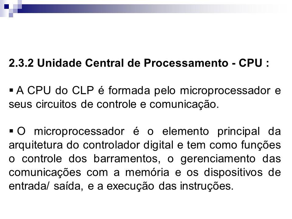2.3.2 Unidade Central de Processamento - CPU : A CPU do CLP é formada pelo microprocessador e seus circuitos de controle e comunicação. O microprocess