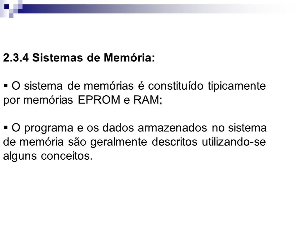 2.3.4 Sistemas de Memória: O sistema de memórias é constituído tipicamente por memórias EPROM e RAM; O programa e os dados armazenados no sistema de m