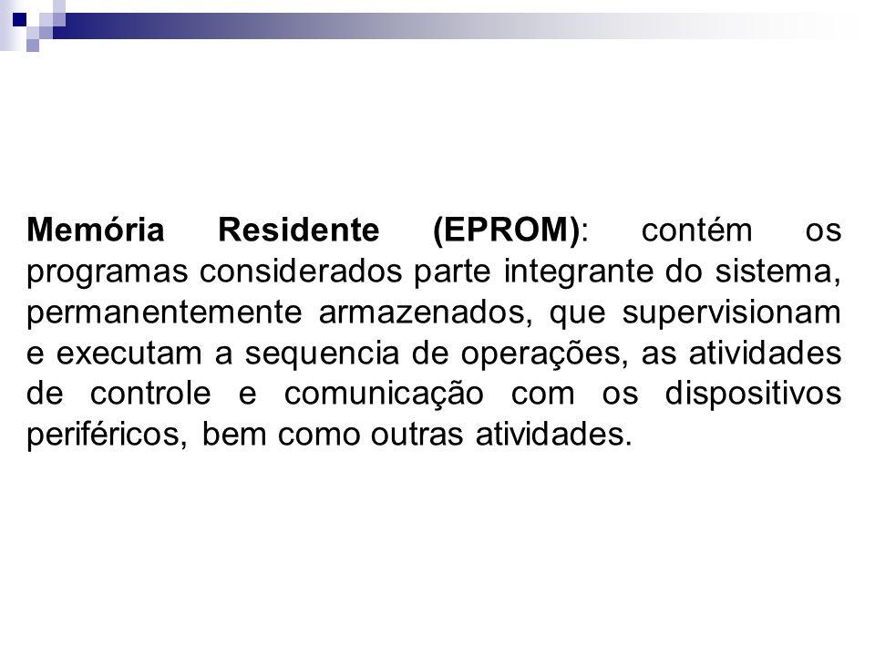 Memória Residente (EPROM): contém os programas considerados parte integrante do sistema, permanentemente armazenados, que supervisionam e executam a s