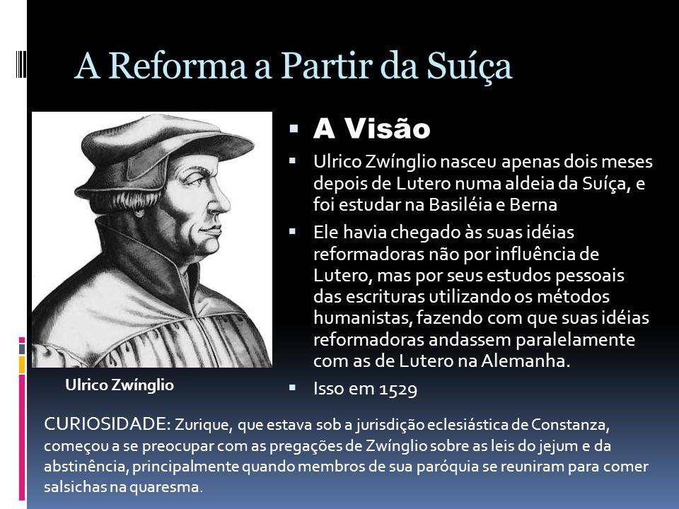 A Reforma a Partir da Suíça A Visão Ulrico Zwínglio nasceu apenas dois meses depois de Lutero numa aldeia da Suíça, e foi estudar na Basiléia e Berna