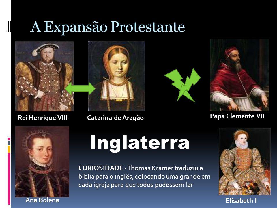 A Expansão Protestante Rei Henrique VIIICatarina de Aragão Papa Clemente VII Ana Bolena Elisabeth I Inglaterra CURIOSIDADE - Thomas Kramer traduziu a