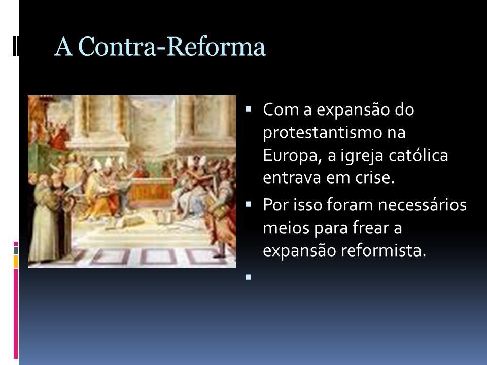 A Contra-Reforma Com a expansão do protestantismo na Europa, a igreja católica entrava em crise. Por isso foram necessários meios para frear a expansã