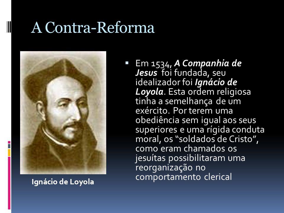 Em 1534, A Companhia de Jesus foi fundada, seu idealizador foi Ignácio de Loyola. Esta ordem religiosa tinha a semelhança de um exército. Por terem um