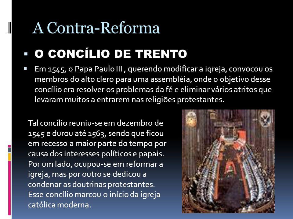 A Contra-Reforma O CONCÍLIO DE TRENTO Em 1545, o Papa Paulo III, querendo modificar a igreja, convocou os membros do alto clero para uma assembléia, o