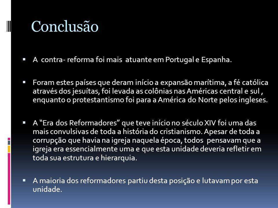 Conclusão A contra- reforma foi mais atuante em Portugal e Espanha. Foram estes países que deram início a expansão marítima, a fé católica através dos