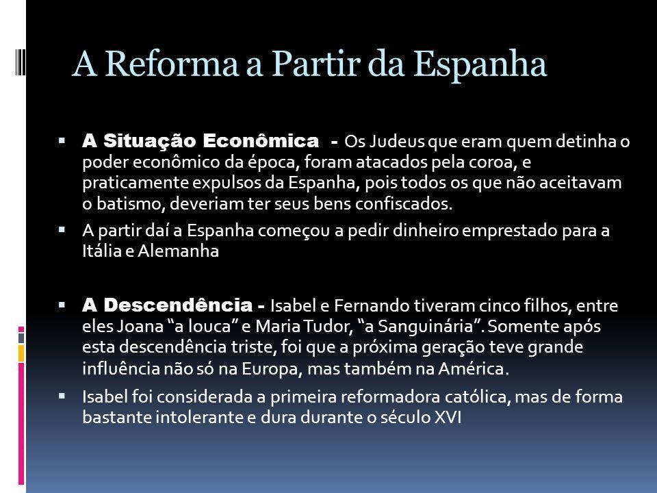 A Reforma a Partir da Espanha A Situação Econômica - Os Judeus que eram quem detinha o poder econômico da época, foram atacados pela coroa, e praticam